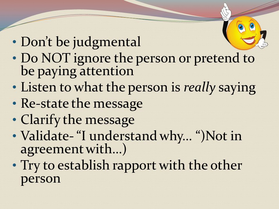 Don't be judgmental Do NOT ignore the person or pretend to be paying attention. Listen to what the person is really saying.