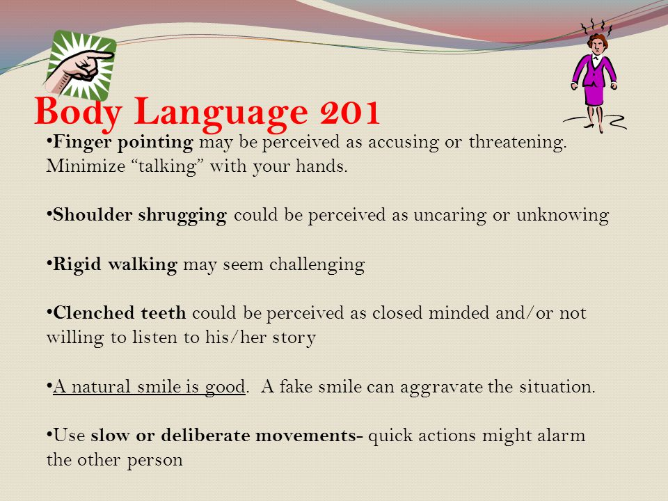 Body Language 201 Finger pointing may be perceived as accusing or threatening. Minimize talking with your hands.