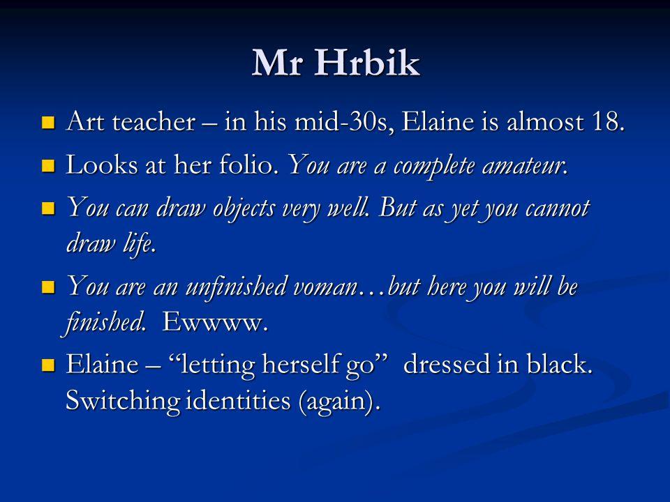 Mr Hrbik Art teacher – in his mid-30s, Elaine is almost 18.