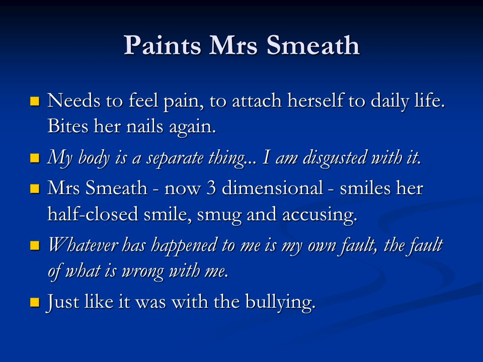 Paints Mrs Smeath Needs to feel pain, to attach herself to daily life. Bites her nails again.