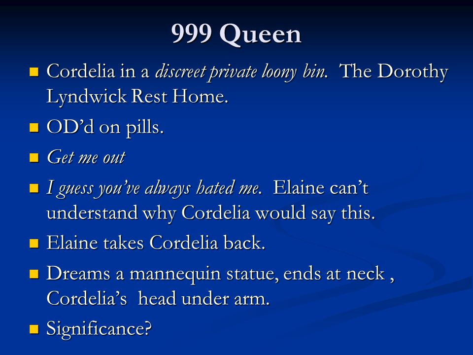 999 Queen Cordelia in a discreet private loony bin. The Dorothy Lyndwick Rest Home. OD'd on pills.