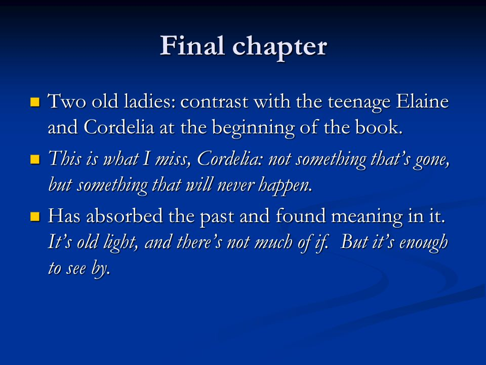 Final chapter Two old ladies: contrast with the teenage Elaine and Cordelia at the beginning of the book.