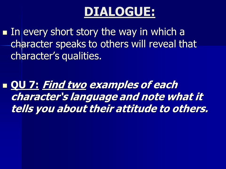 DIALOGUE: In every short story the way in which a character speaks to others will reveal that character's qualities.