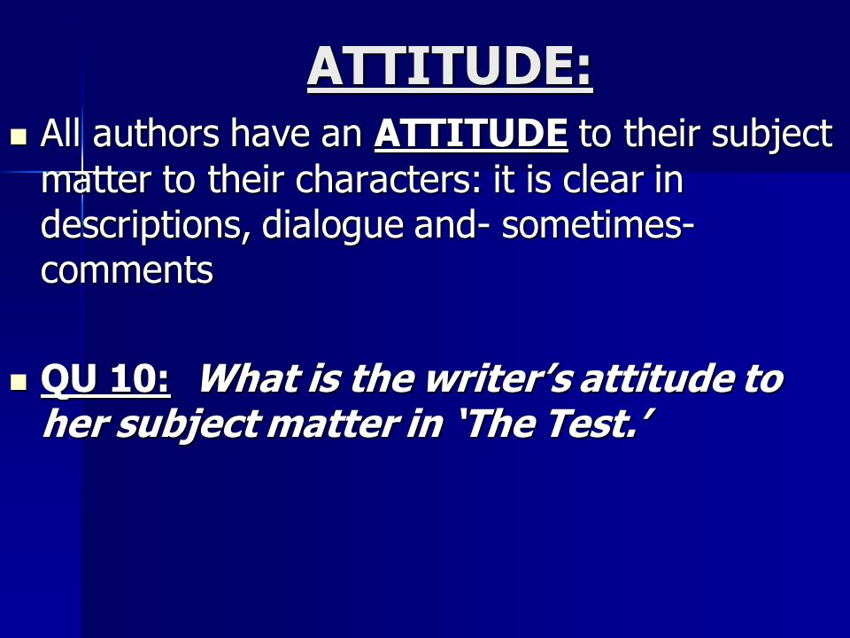 ATTITUDE: All authors have an ATTITUDE to their subject matter to their characters: it is clear in descriptions, dialogue and- sometimes- comments.