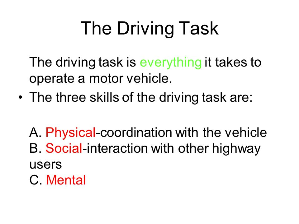 The Driving Task The driving task is everything it takes to operate a motor vehicle. The three skills of the driving task are: