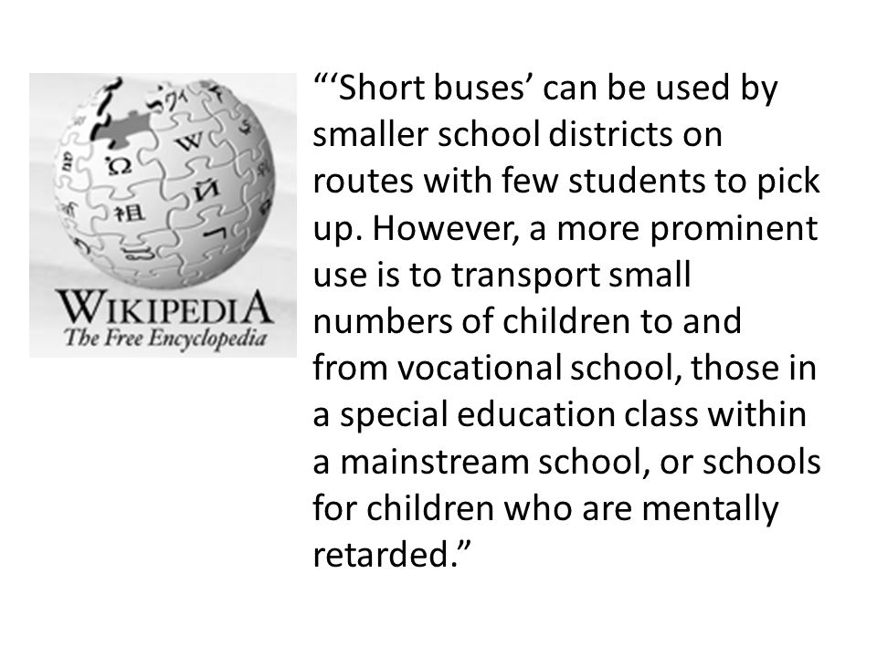 'Short buses' can be used by smaller school districts on routes with few students to pick up. However, a more prominent use is to transport small numbers of children to and from vocational school, those in a special education class within a mainstream school, or schools for children who are mentally retarded.