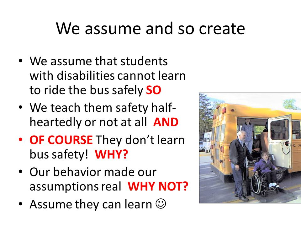 We assume and so create We assume that students with disabilities cannot learn to ride the bus safely SO.