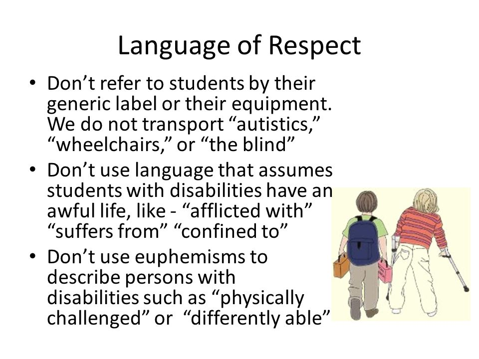 Language of Respect Don't refer to students by their generic label or their equipment. We do not transport autistics, wheelchairs, or the blind
