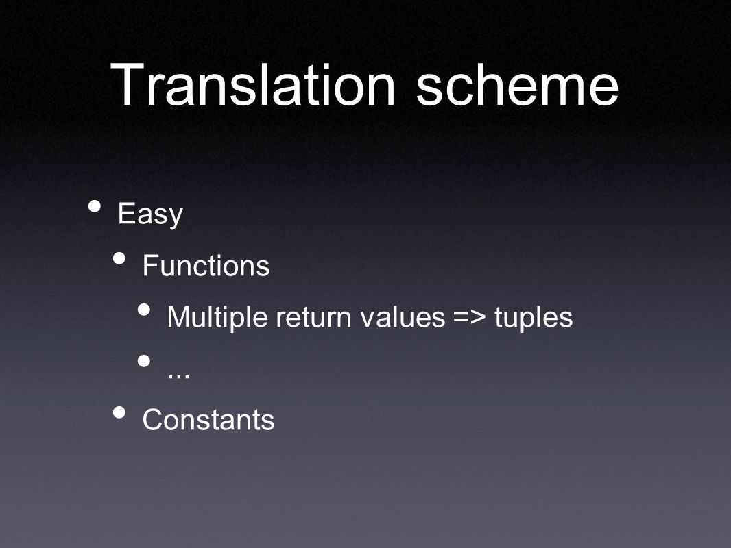 Translation scheme Easy Functions Multiple return values => tuples