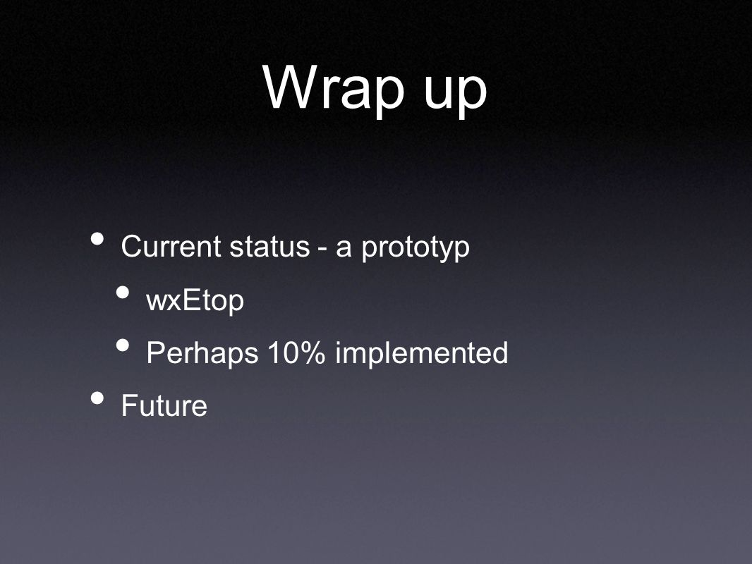 Wrap up Current status - a prototyp wxEtop Perhaps 10% implemented