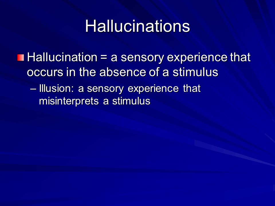 Hallucinations Hallucination = a sensory experience that occurs in the absence of a stimulus.