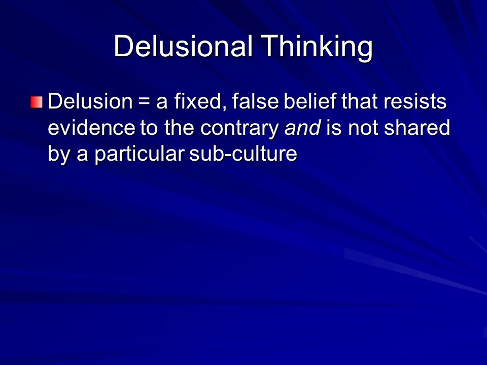 Delusional Thinking Delusion = a fixed, false belief that resists evidence to the contrary and is not shared by a particular sub-culture.