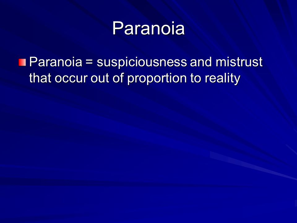 Paranoia Paranoia = suspiciousness and mistrust that occur out of proportion to reality