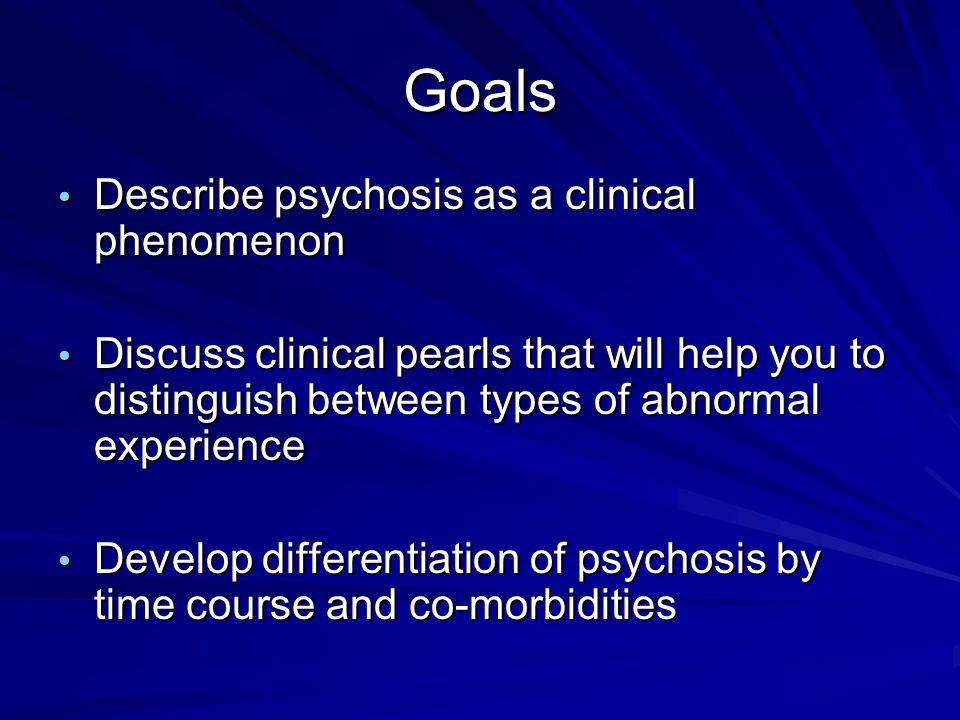 Goals Describe psychosis as a clinical phenomenon