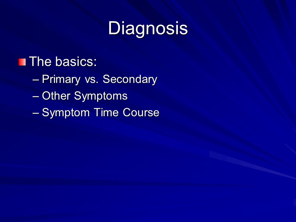 Diagnosis The basics: Primary vs. Secondary Other Symptoms