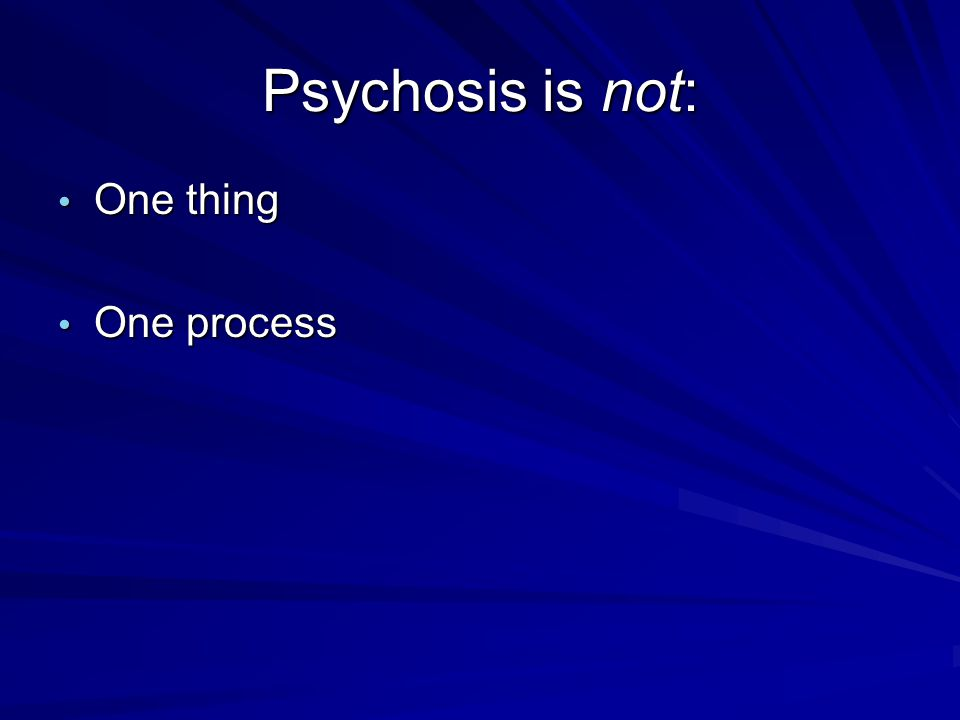 Psychosis is not: One thing One process