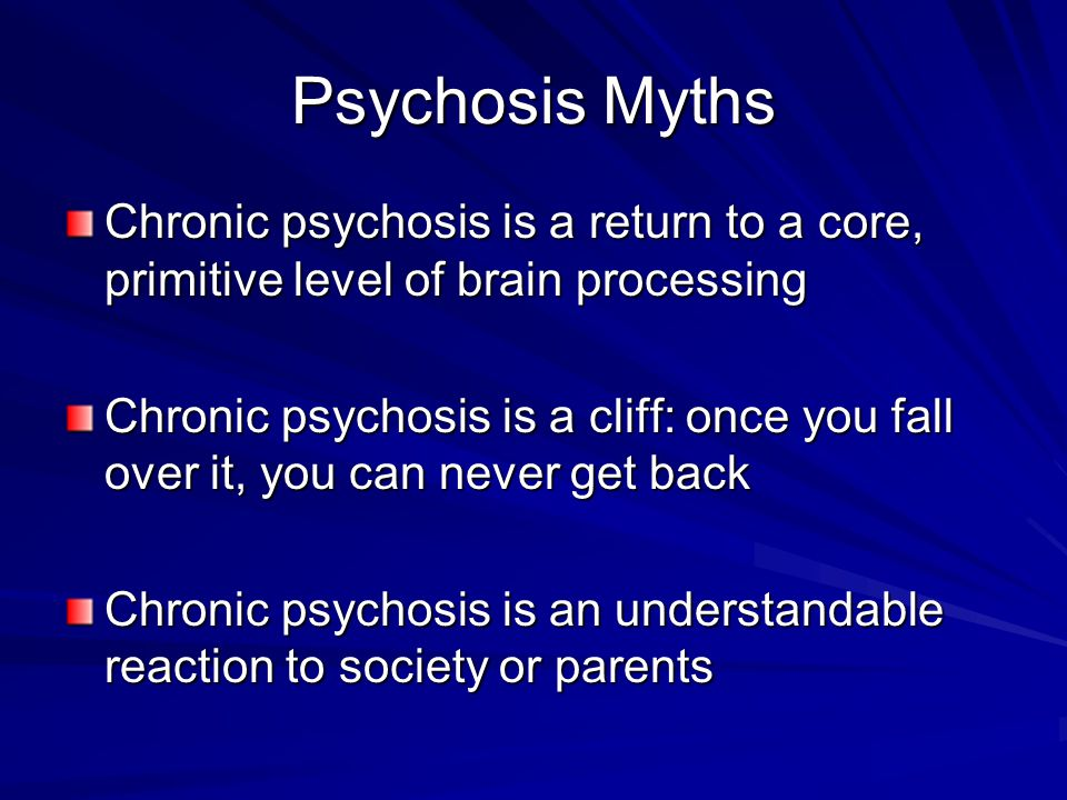 Psychosis Myths Chronic psychosis is a return to a core, primitive level of brain processing.