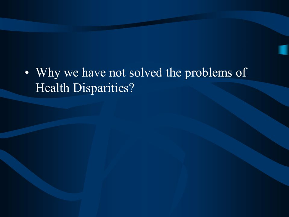 Why we have not solved the problems of Health Disparities