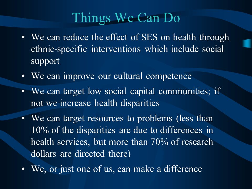 Things We Can Do We can reduce the effect of SES on health through ethnic-specific interventions which include social support.