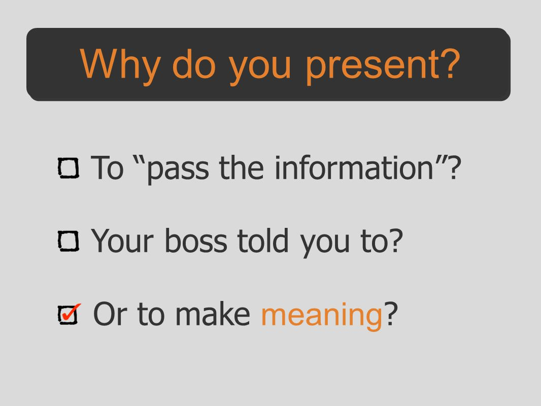 Why do you present To pass the information Your boss told you to Or to make meaning