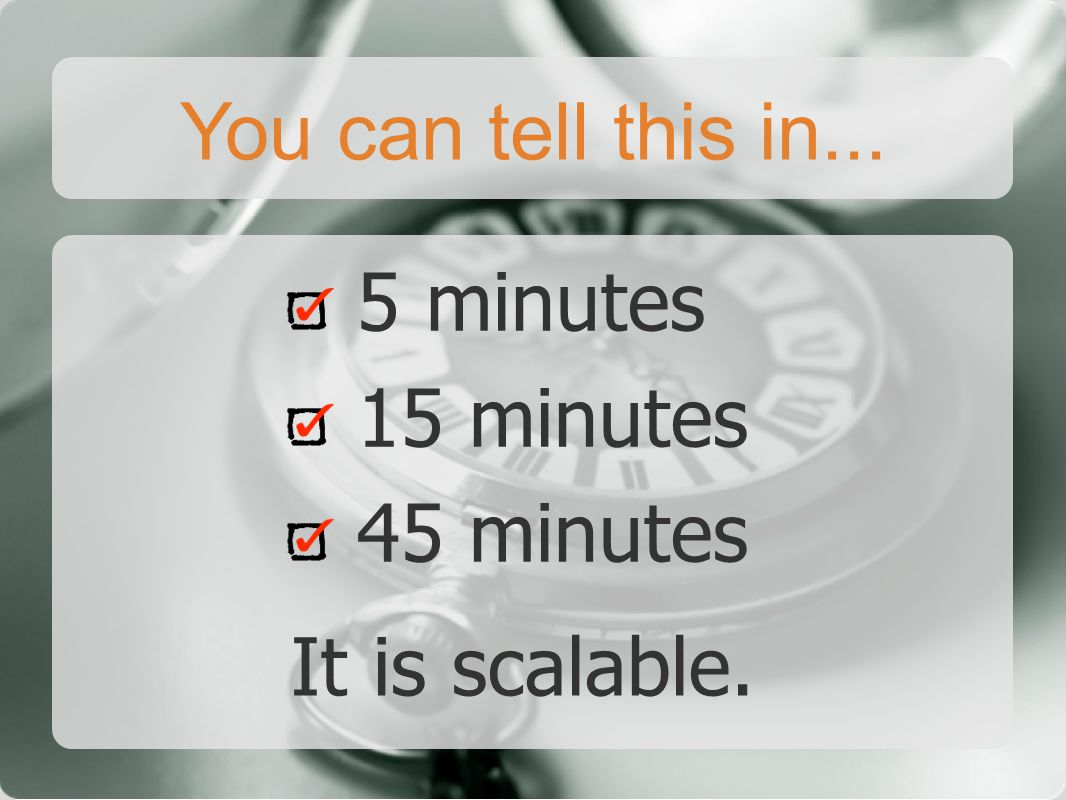 You can tell this in... 5 minutes 15 minutes 45 minutes It is scalable.