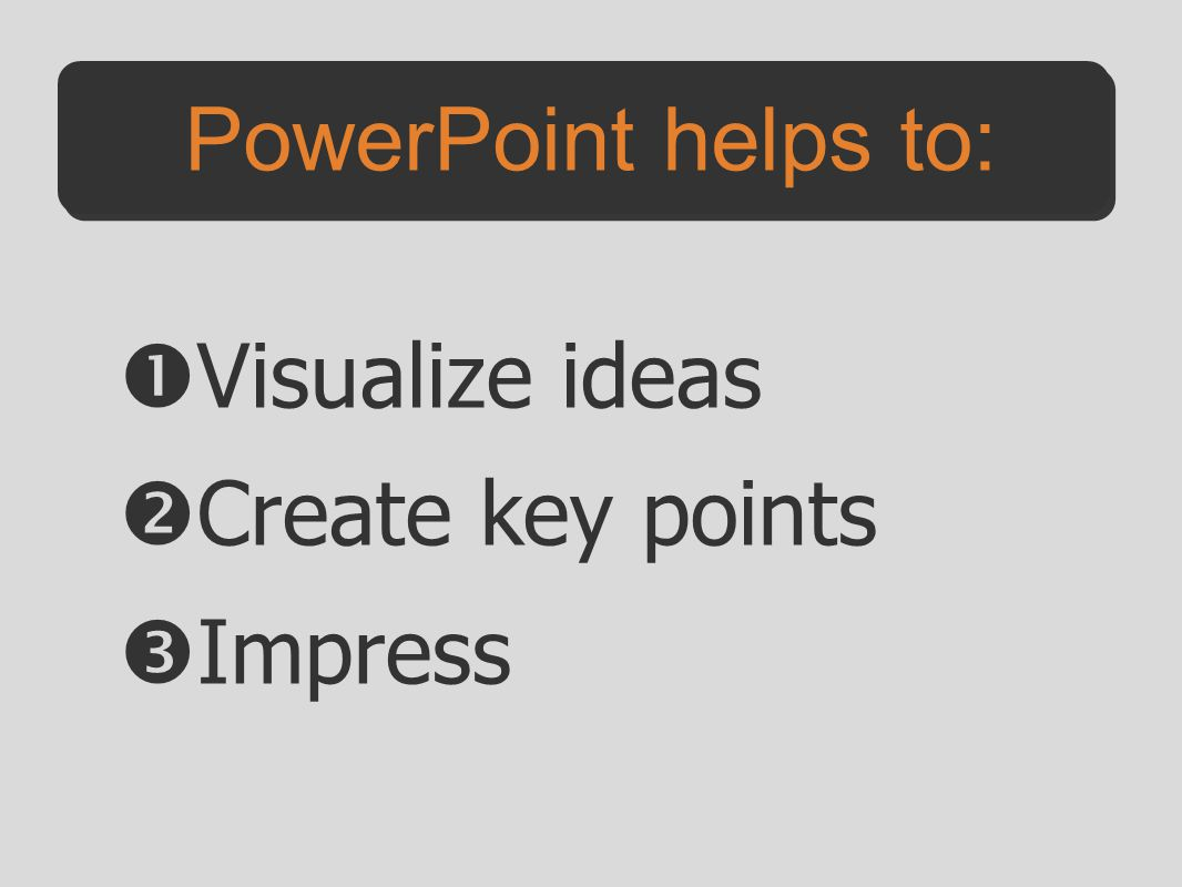PowerPoint helps to: Visualize ideas Create key points Impress