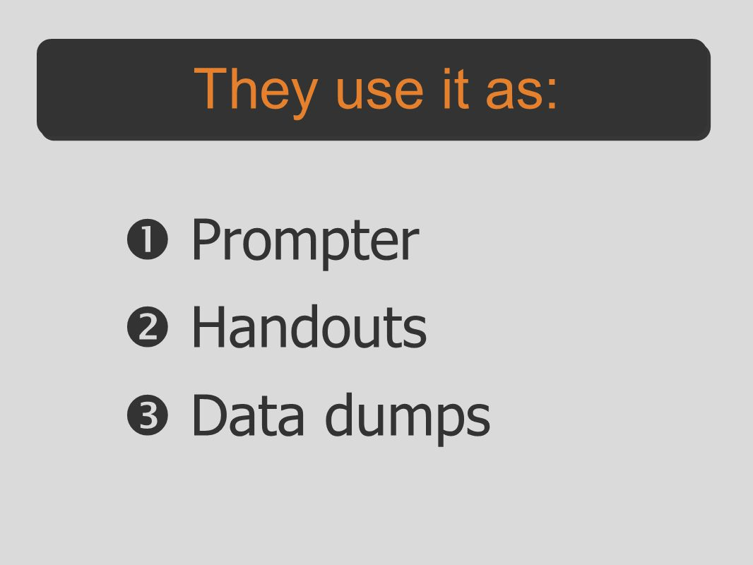 They use it as:  Prompter  Handouts  Data dumps