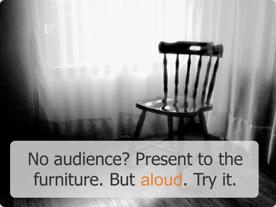 No audience Present to the furniture. But aloud. Try it.