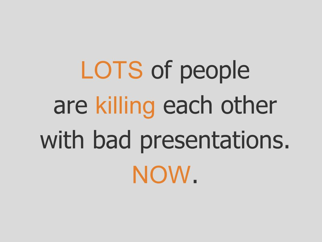 are killing each other with bad presentations.