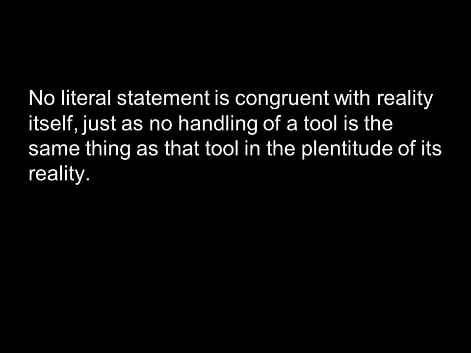No literal statement is congruent with reality itself, just as no handling of a tool is the same thing as that tool in the plentitude of its reality.
