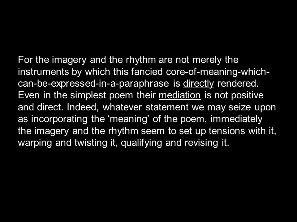 For the imagery and the rhythm are not merely the instruments by which this fancied core-of-meaning-which-can-be-expressed-in-a-paraphrase is directly rendered.