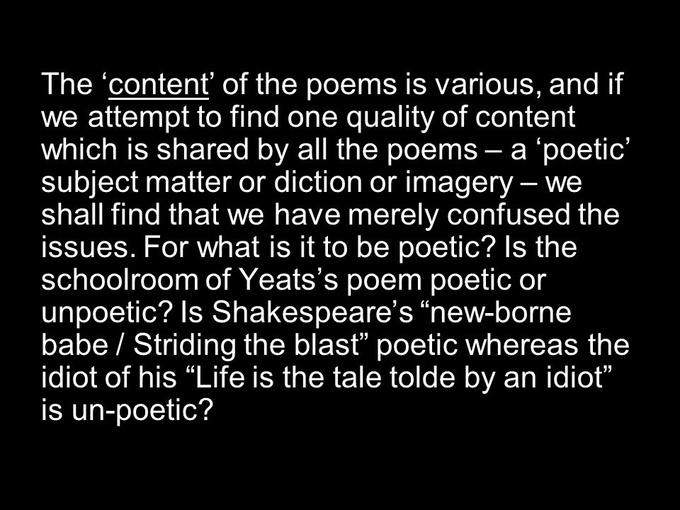 The 'content' of the poems is various, and if we attempt to find one quality of content which is shared by all the poems – a 'poetic' subject matter or diction or imagery – we shall find that we have merely confused the issues.