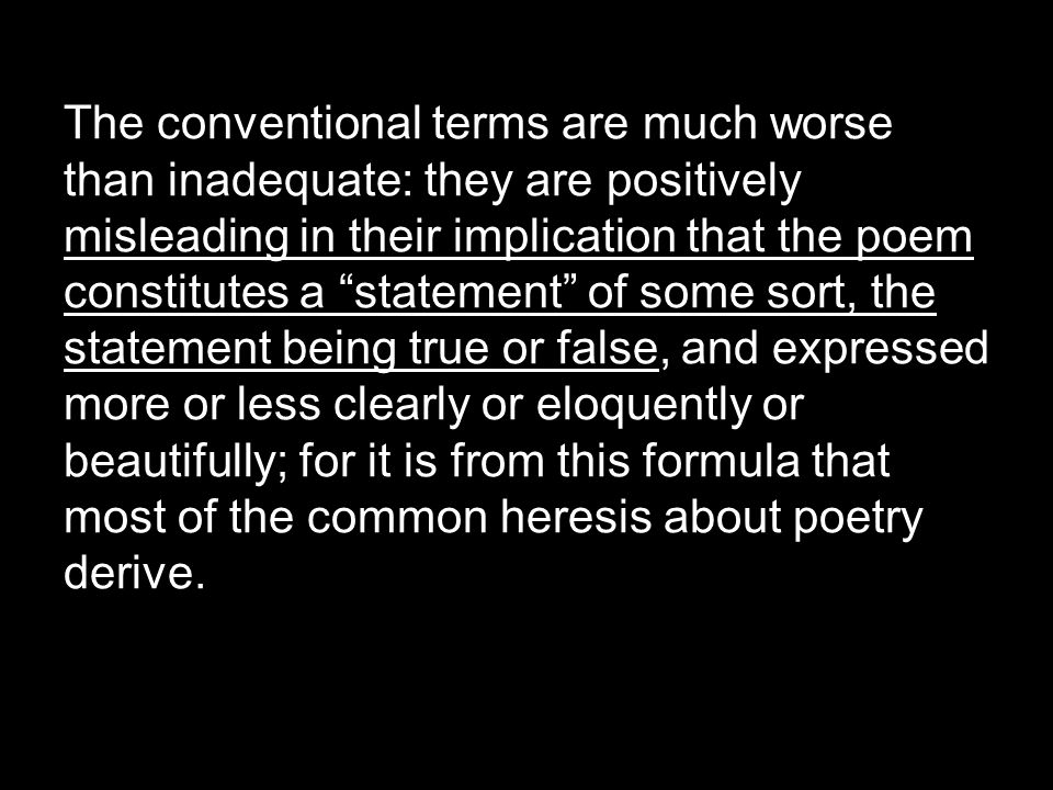 The conventional terms are much worse than inadequate: they are positively misleading in their implication that the poem constitutes a statement of some sort, the statement being true or false, and expressed more or less clearly or eloquently or beautifully; for it is from this formula that most of the common heresis about poetry derive.