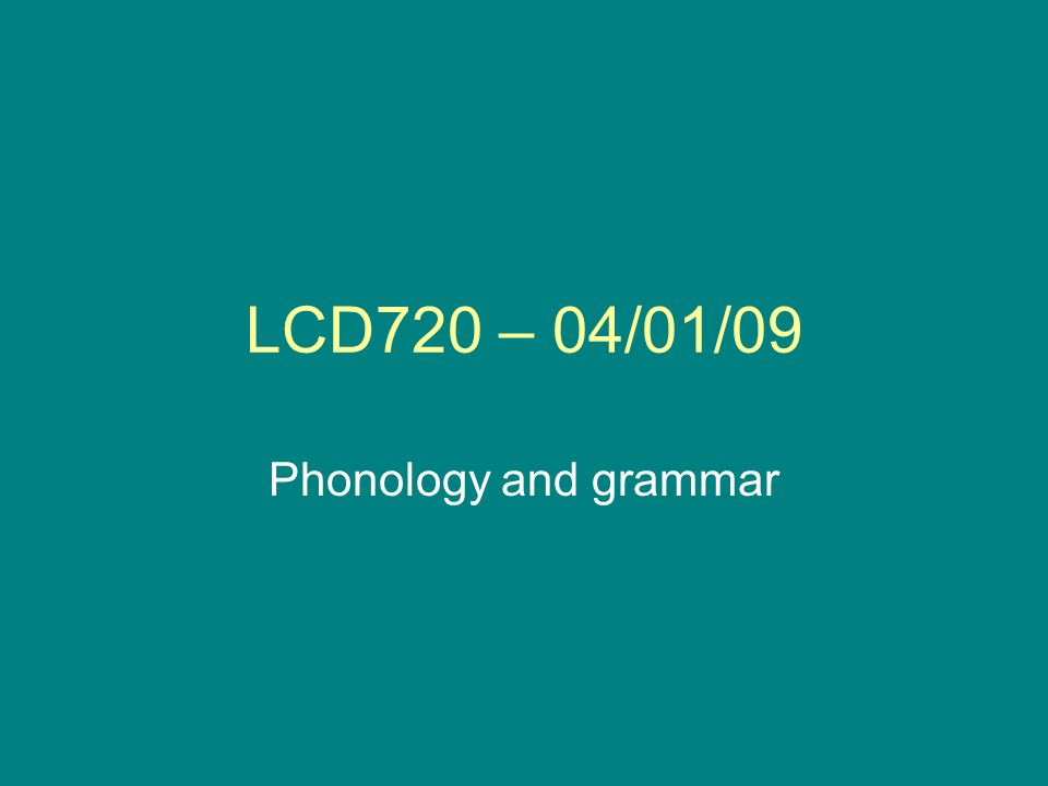 LCD720 – 04/01/09 Phonology and grammar
