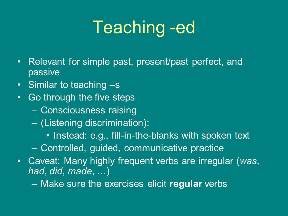Teaching -ed Relevant for simple past, present/past perfect, and passive. Similar to teaching –s. Go through the five steps.