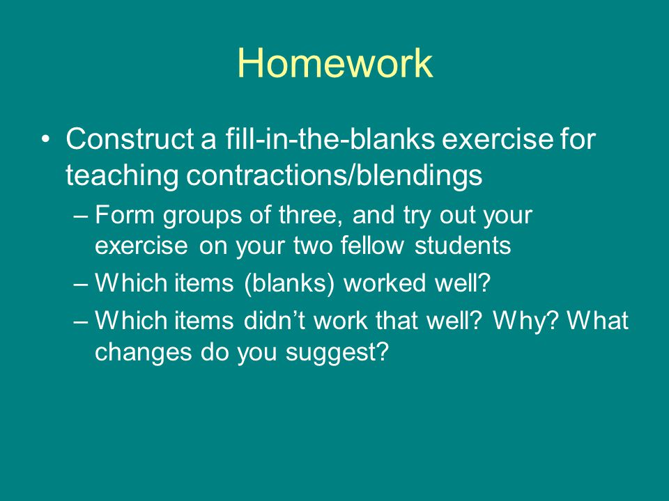 Homework Construct a fill-in-the-blanks exercise for teaching contractions/blendings.