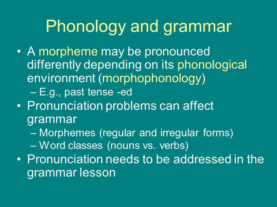Phonology and grammar A morpheme may be pronounced differently depending on its phonological environment (morphophonology)