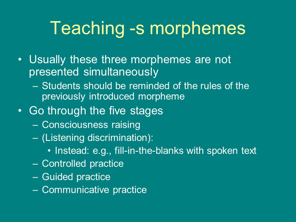 Teaching -s morphemes Usually these three morphemes are not presented simultaneously.