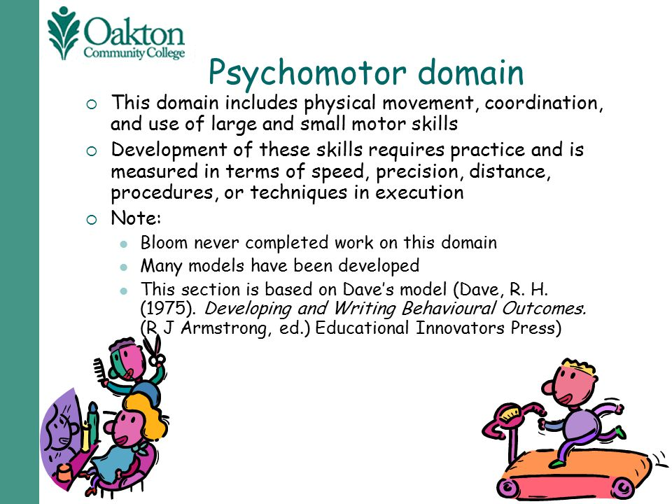 Psychomotor domain This domain includes physical movement, coordination, and use of large and small motor skills.