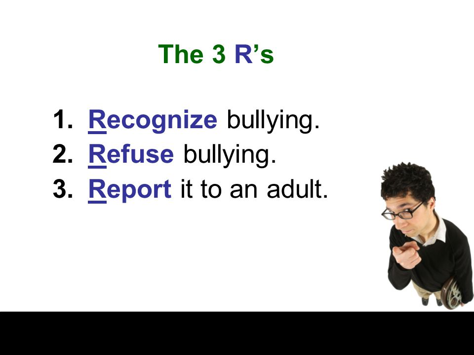 The 3 R's Recognize bullying. Refuse bullying. Report it to an adult.