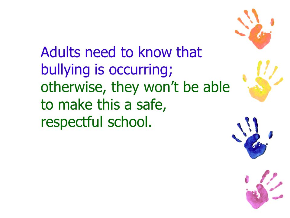 Adults need to know that bullying is occurring; otherwise, they won't be able to make this a safe, respectful school.