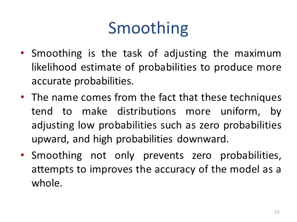 Smoothing Smoothing is the task of adjusting the maximum likelihood estimate of probabilities to produce more accurate probabilities.