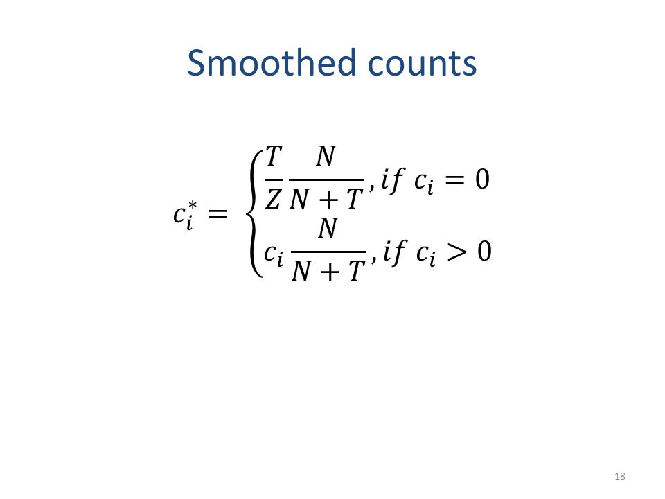 Smoothed counts 𝑐 𝑖 ∗ = 𝑇 𝑍 𝑁 𝑁+𝑇 , 𝑖𝑓 𝑐 𝑖 =0 𝑐 𝑖 𝑁 𝑁+𝑇 , 𝑖𝑓 𝑐 𝑖 >0
