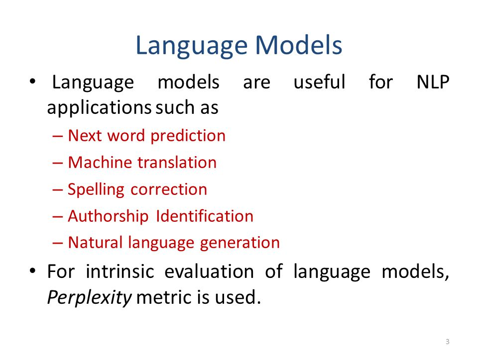 Language Models Language models are useful for NLP applications such as. Next word prediction. Machine translation.
