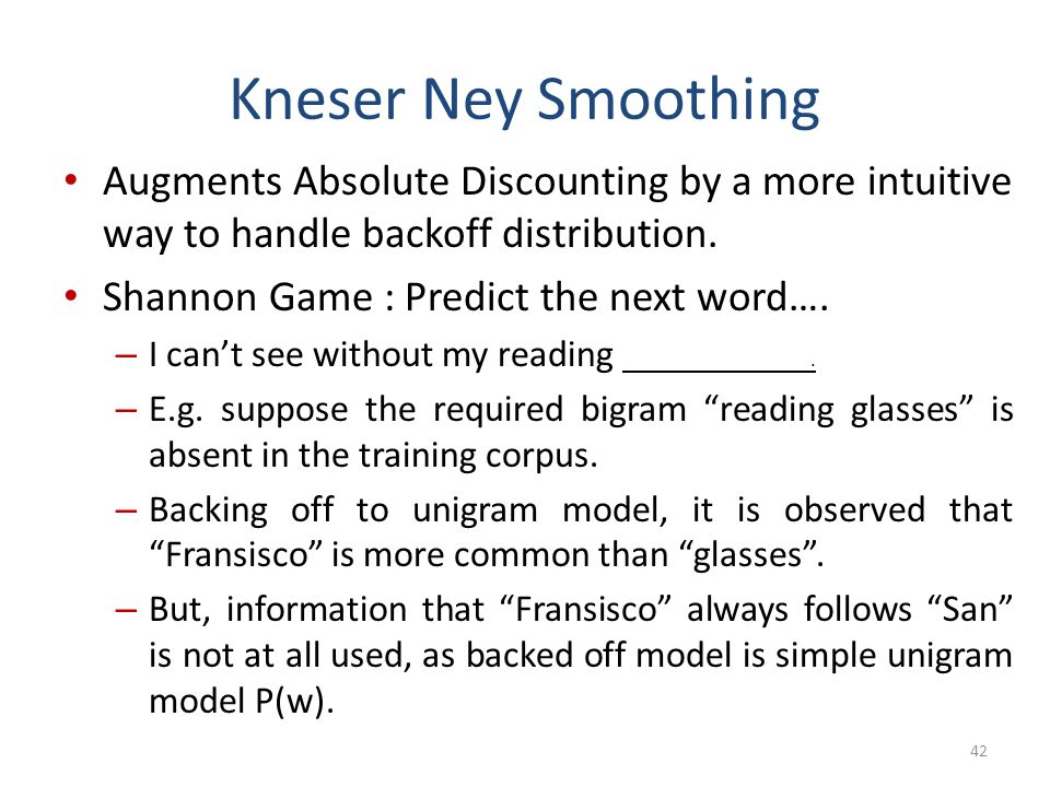 Kneser Ney Smoothing Augments Absolute Discounting by a more intuitive way to handle backoff distribution.