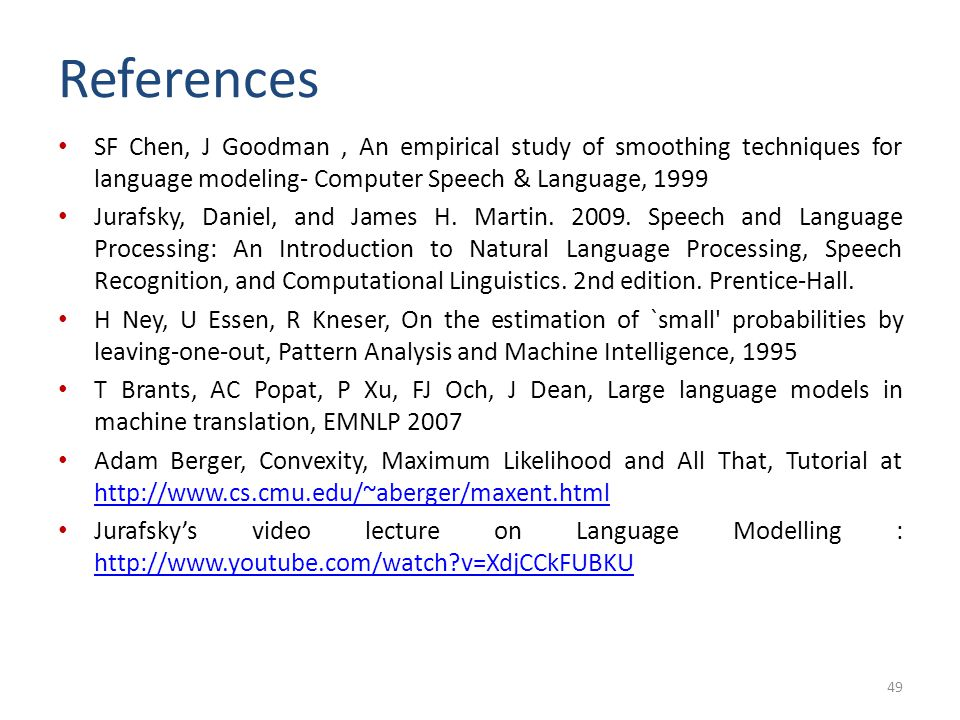 References SF Chen, J Goodman , An empirical study of smoothing techniques for language modeling- Computer Speech & Language, 1999.