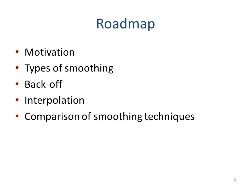 Roadmap Motivation Types of smoothing Back-off Interpolation