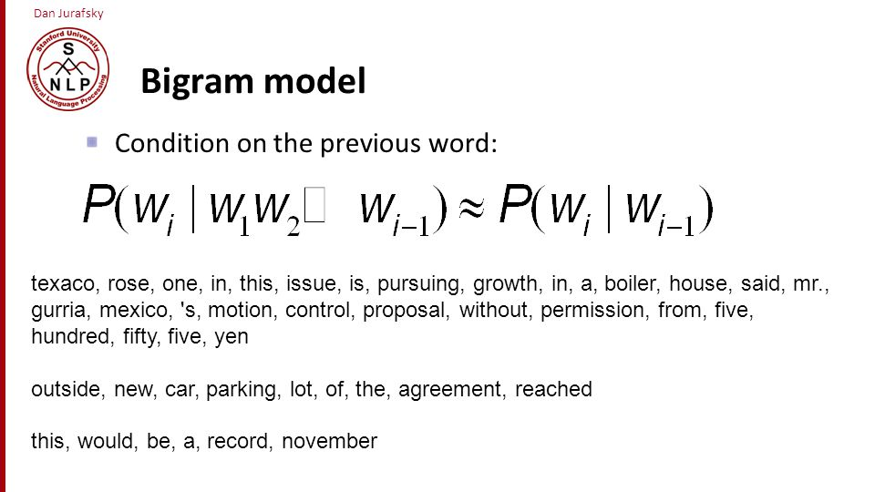 Bigram model Condition on the previous word: