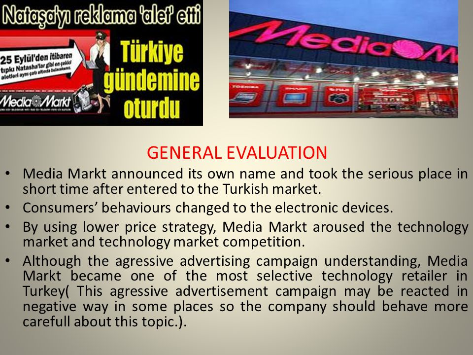 GENERAL EVALUATION Media Markt announced its own name and took the serious place in short time after entered to the Turkish market.