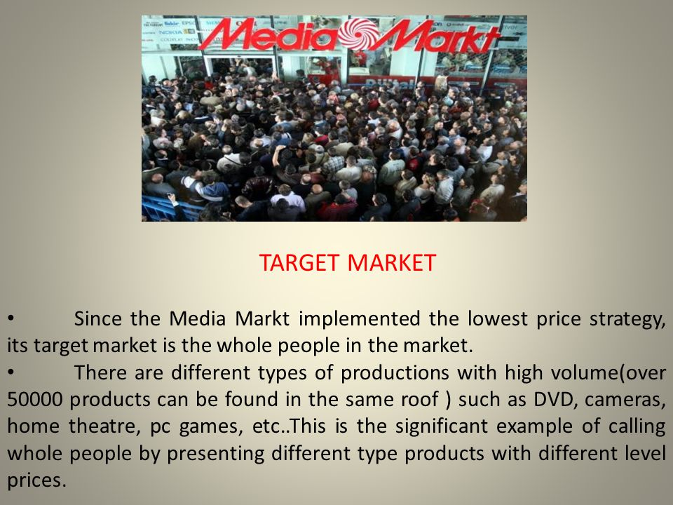 TARGET MARKET Since the Media Markt implemented the lowest price strategy, its target market is the whole people in the market.